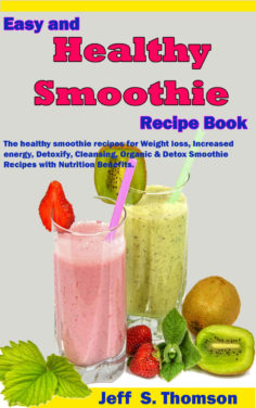 Easy and Healthy Smoothie Recipe Book: The healthy smoothie recipes for Weight loss, increased energy, Detoxify, Cleansing, Organic & Detox Smoothie Recipes with Nutrition Benefits